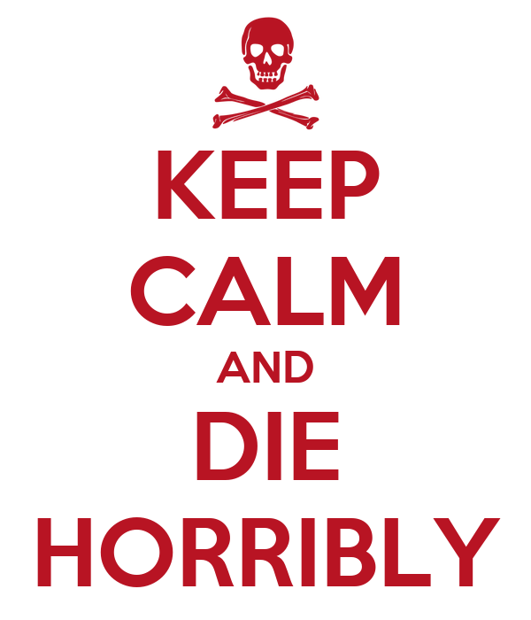 KEEP CALM AND DIE HORRIBLY