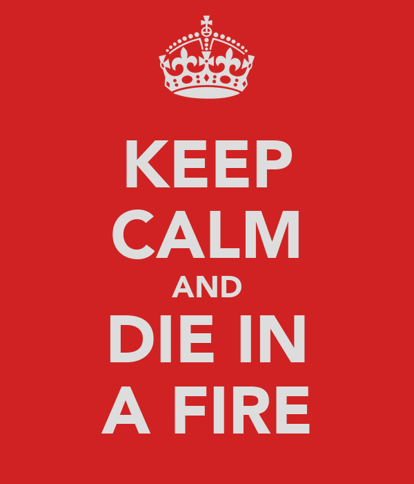 KEEP CALM AND DIE IN A FIRE
