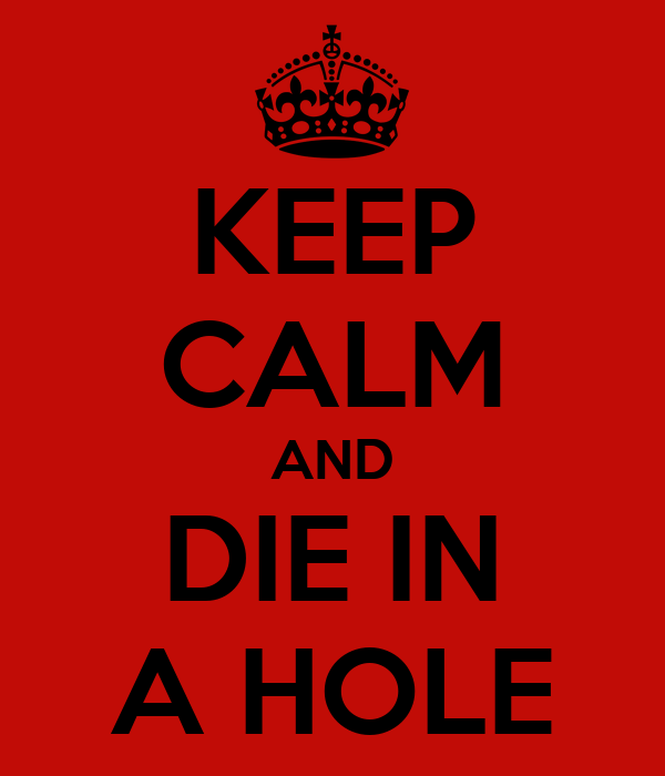 KEEP CALM AND DIE IN A HOLE