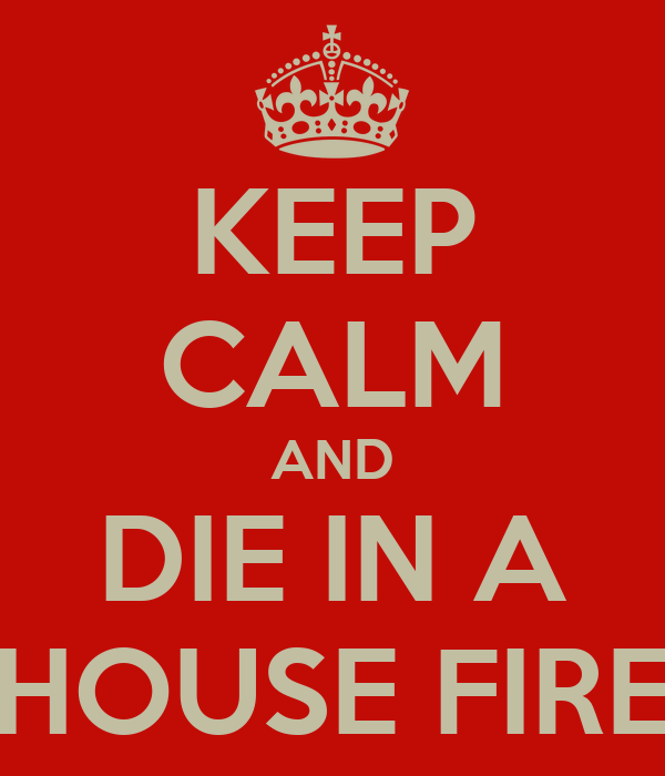 KEEP CALM AND DIE IN A HOUSE FIRE