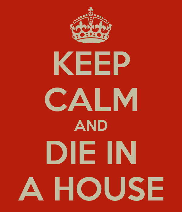 KEEP CALM AND DIE IN A HOUSE