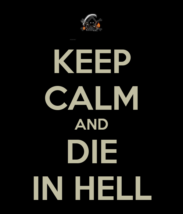 KEEP CALM AND DIE IN HELL