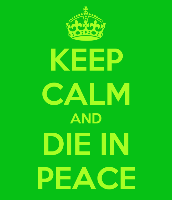 KEEP CALM AND DIE IN PEACE