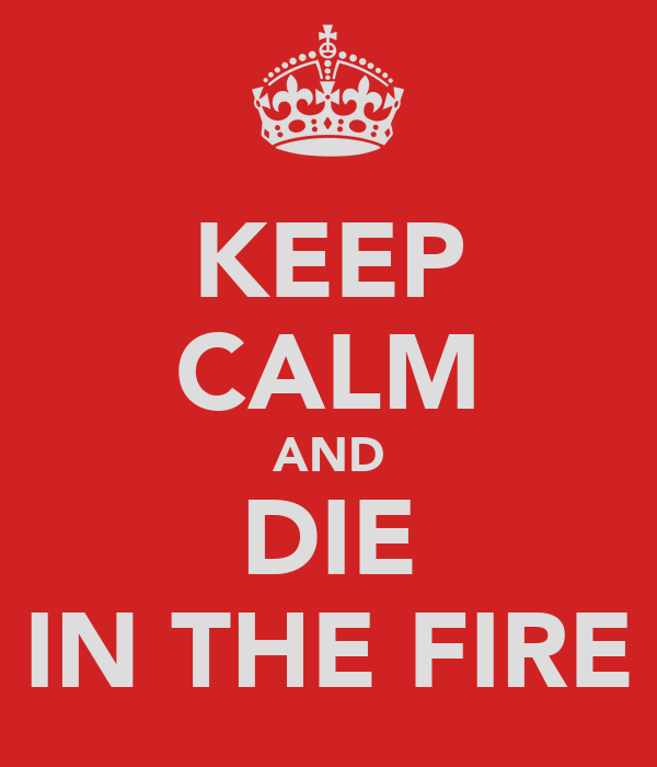 KEEP CALM AND DIE IN THE FIRE
