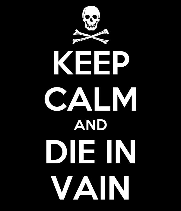 KEEP CALM AND DIE IN VAIN