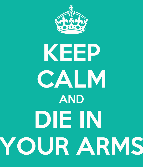 KEEP CALM AND DIE IN  YOUR ARMS