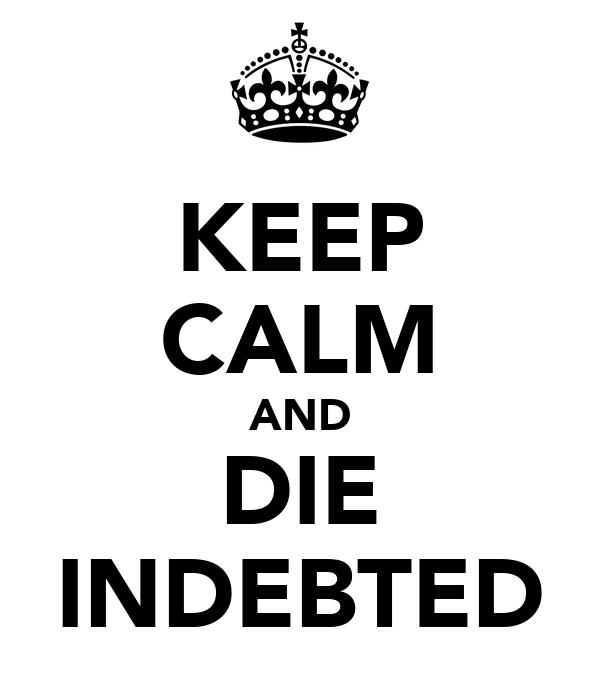 KEEP CALM AND DIE INDEBTED
