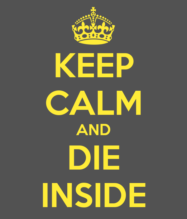 KEEP CALM AND DIE INSIDE