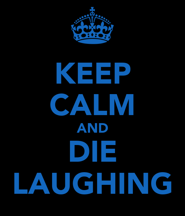 KEEP CALM AND DIE LAUGHING