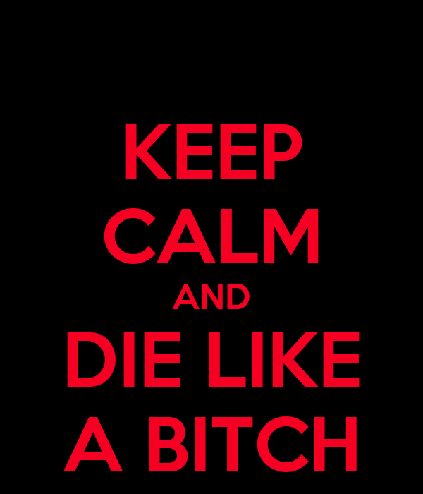 KEEP CALM AND DIE LIKE A BITCH