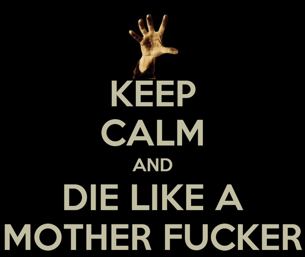KEEP CALM AND DIE LIKE A MOTHER FUCKER