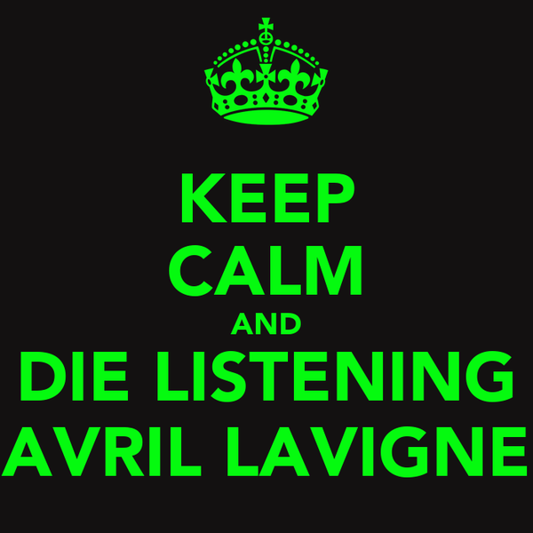 KEEP CALM AND DIE LISTENING AVRIL LAVIGNE