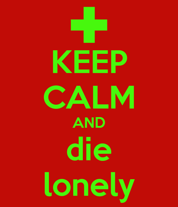 KEEP CALM AND die lonely