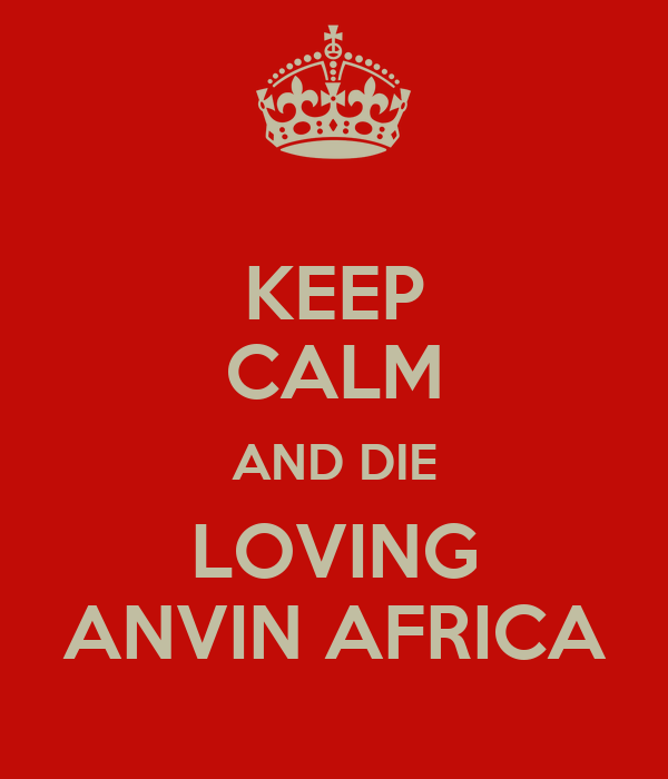 KEEP CALM AND DIE LOVING ANVIN AFRICA