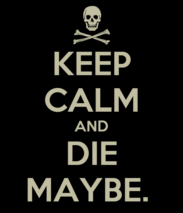 KEEP CALM AND DIE MAYBE.