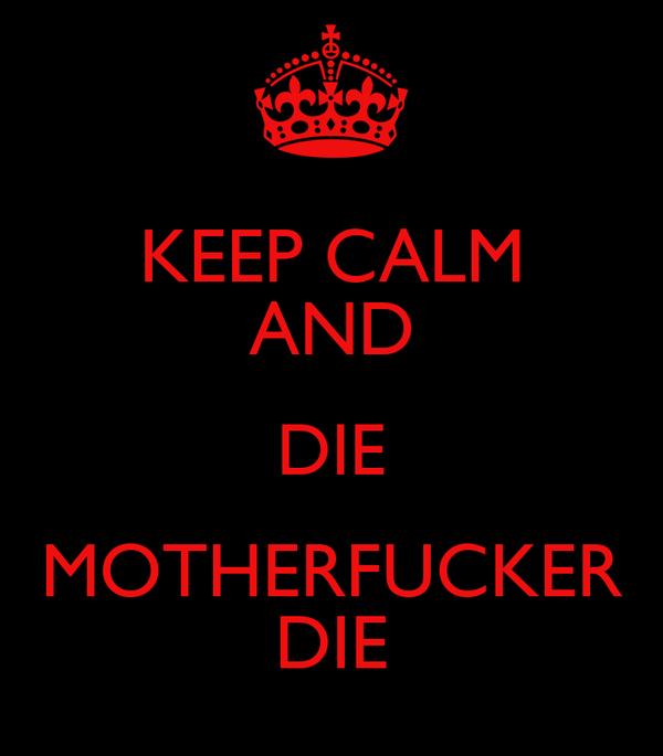 KEEP CALM AND DIE MOTHERFUCKER DIE