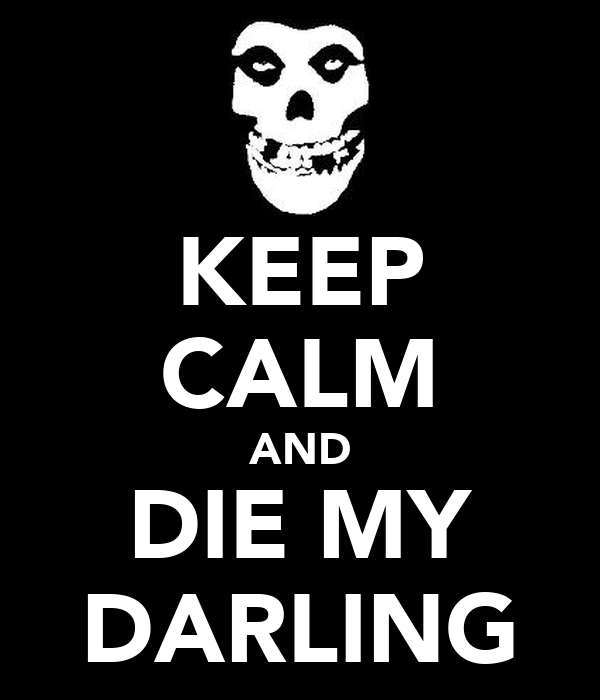 KEEP CALM AND DIE MY DARLING