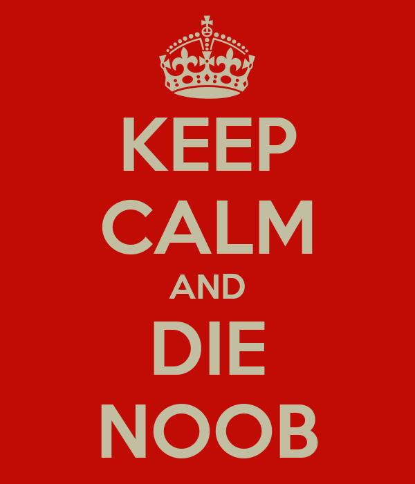 KEEP CALM AND DIE NOOB
