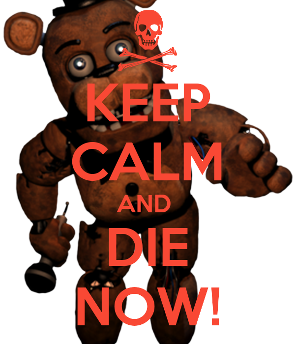 KEEP CALM AND  DIE NOW!