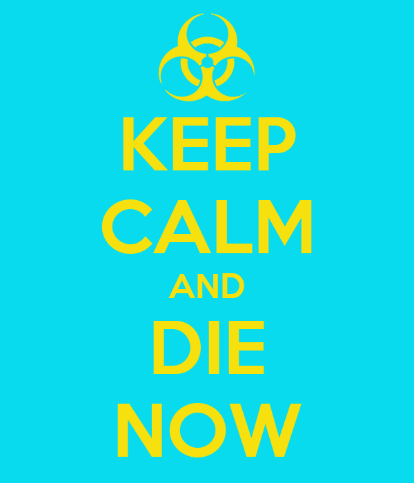 KEEP CALM AND DIE NOW