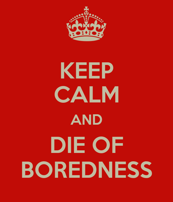 KEEP CALM AND DIE OF BOREDNESS