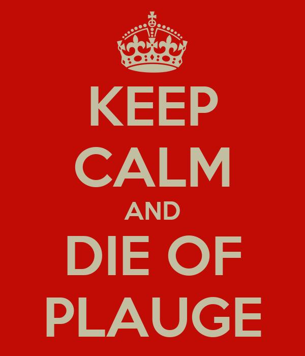 KEEP CALM AND DIE OF PLAUGE