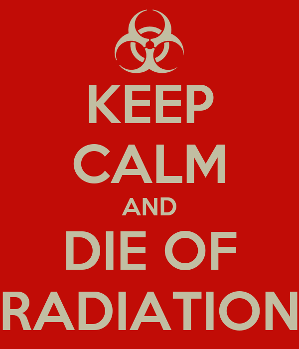 KEEP CALM AND DIE OF RADIATION