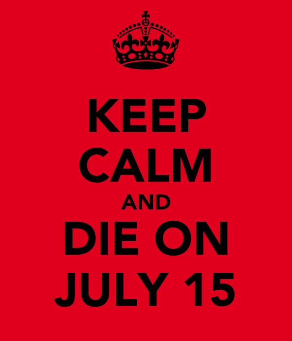 KEEP CALM AND DIE ON JULY 15