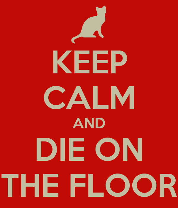 KEEP CALM AND DIE ON THE FLOOR