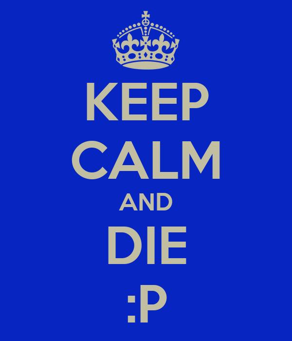 KEEP CALM AND DIE :P