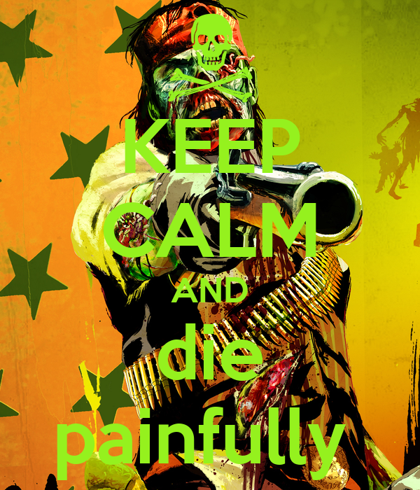 KEEP CALM AND die painfully