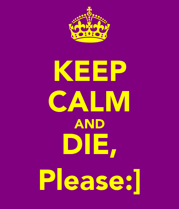 KEEP CALM AND DIE, Please:]