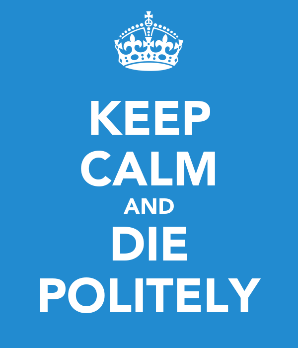 KEEP CALM AND DIE POLITELY
