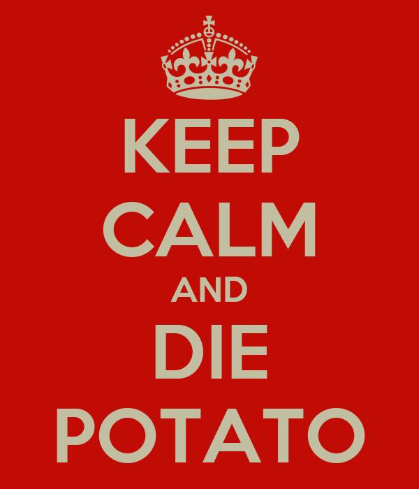 KEEP CALM AND DIE POTATO