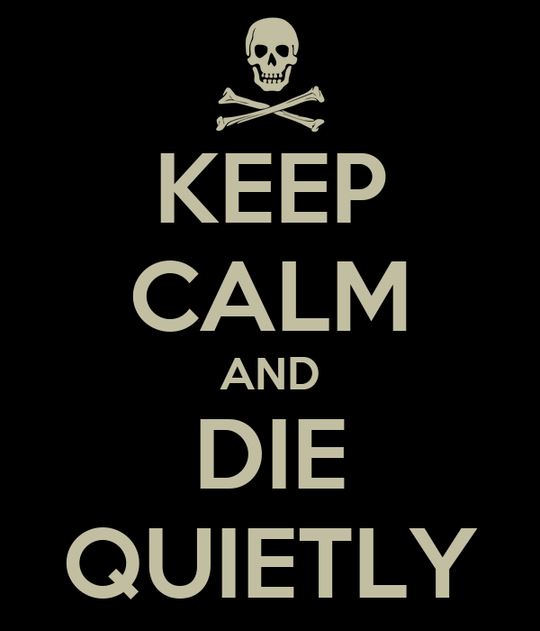 KEEP CALM AND DIE QUIETLY