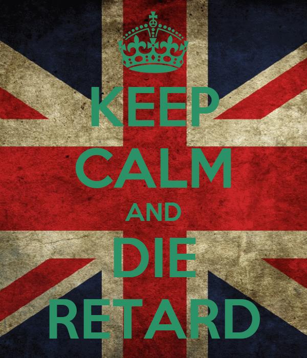 KEEP CALM AND DIE RETARD