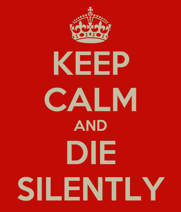 KEEP CALM AND DIE SILENTLY