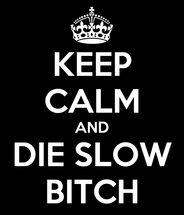KEEP CALM AND DIE SLOW BITCH