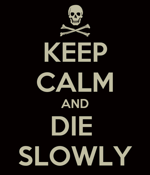 KEEP CALM AND DIE  SLOWLY