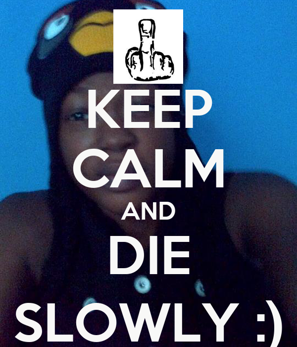 KEEP CALM AND DIE SLOWLY :)