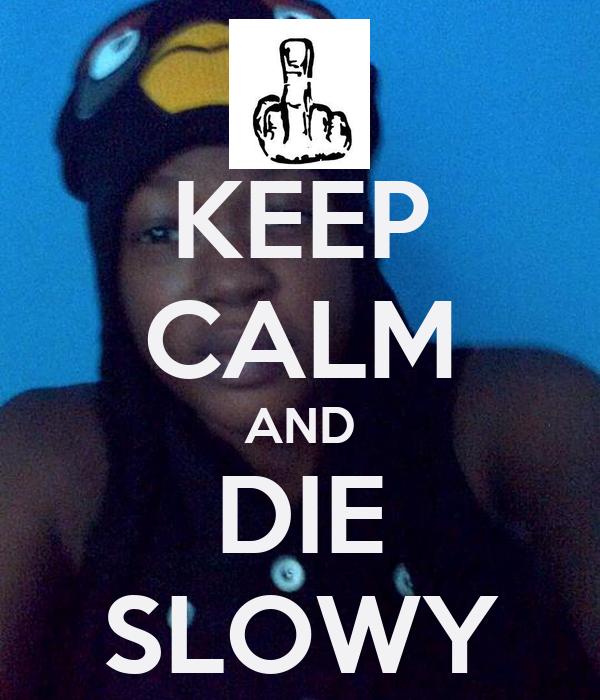 KEEP CALM AND DIE SLOWY