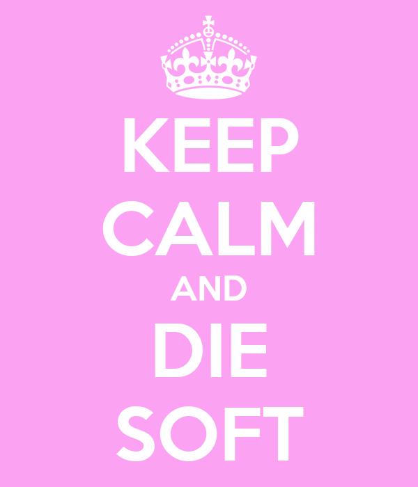 KEEP CALM AND DIE SOFT