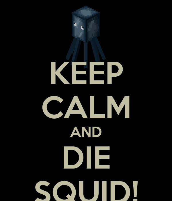 KEEP CALM AND DIE SQUID!