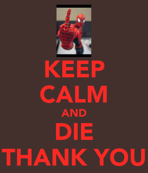 KEEP CALM AND DIE THANK YOU