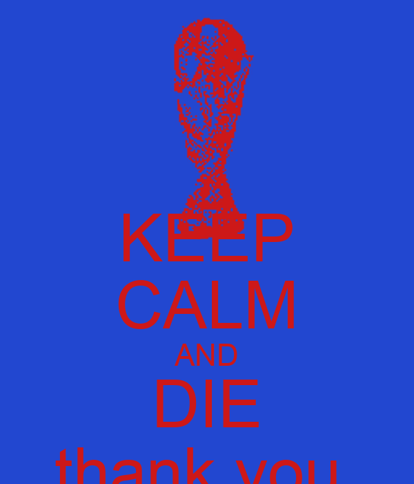 KEEP CALM AND DIE thank you.