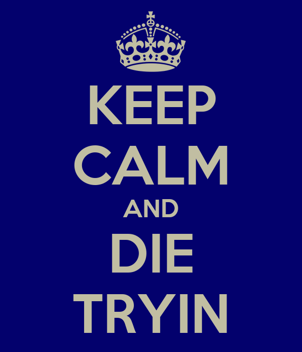 KEEP CALM AND DIE TRYIN