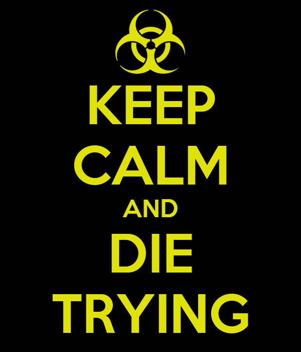 KEEP CALM AND DIE TRYING