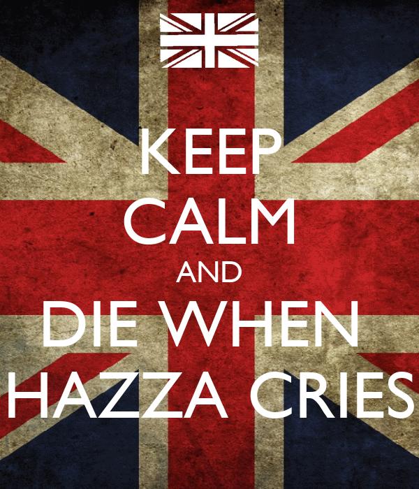 KEEP CALM AND DIE WHEN  HAZZA CRIES