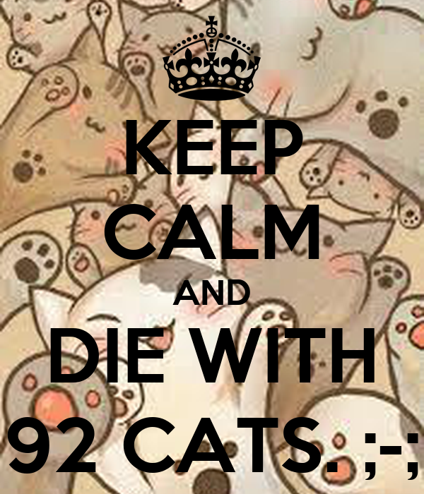 KEEP CALM AND DIE WITH 92 CATS. ;-;