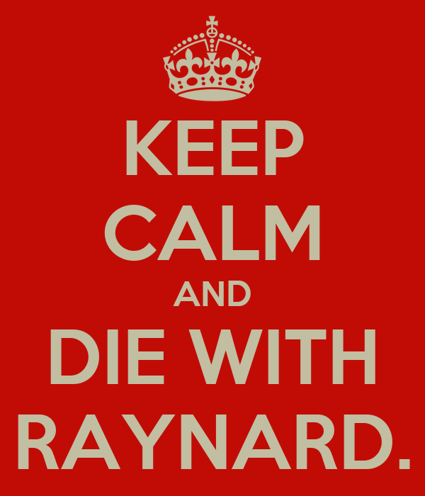 KEEP CALM AND DIE WITH RAYNARD.